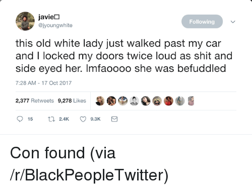 Side Eyed: javieD  @jyoungwhite  Following  this old white lady just walked past my car  and I locked my doors twice loud as shit and  side eyed her. Imfaoooo she was befuddled  7:28 AM-17 Oct 2017  甾圈®.  D@圛  2,377 Retweets 9,278 Likes <p>Con found (via /r/BlackPeopleTwitter)</p>