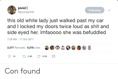 Side Eyed: javieD  @jyoungwhite  Following  this old white lady just walked past my car  and I locked my doors twice loud as shit and  side eyed her. Imfaoooo she was befuddled  7:28 AM-17 Oct 2017  甾圈®.  D@圛  2,377 Retweets 9,278 Likes Con found