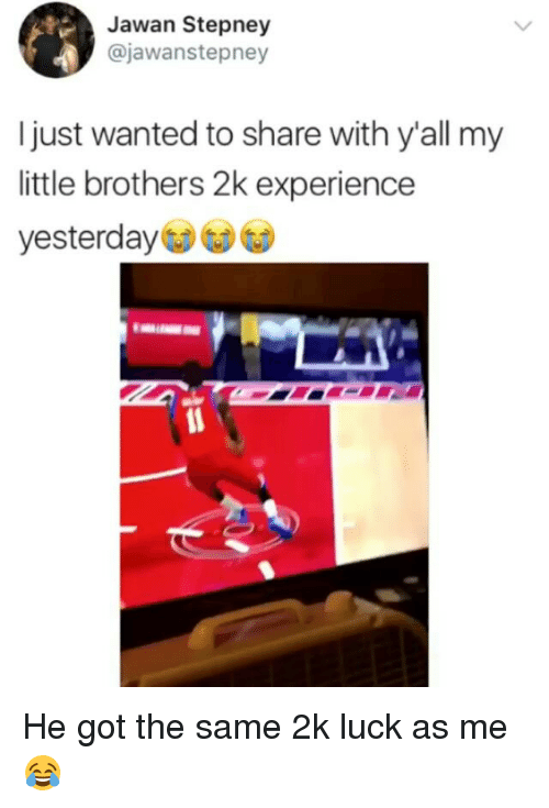 Memes, Experience, and Luck: Jawan Stepney  @jawanstepney  I just wanted to share with y'all my  little brothers 2k experience  yesterday He got the same 2k luck as me😂