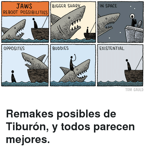 Space, ReBoot, and Jaws: JAWS  REBOOT POSSI8ILITIES  BIGGER SHARI  IN SPACE  OPPOSITES  BUDDIES  EXISTENTIAL  TOM GAULD <h3>Remakes posibles de Tiburón, y todos parecen mejores.</h3>