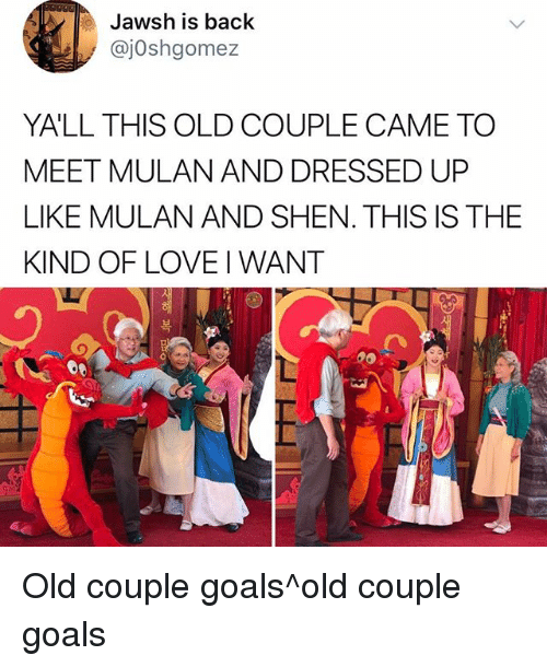 Goals, Love, and Memes: Jawsh is back  @jOshgomez  YA'LL THIS OLD COUPLE CAME TO  MEET MULAN AND DRESSED UP  LIKE MULAN AND SHEN. THIS IS THE  KIND OF LOVE I WANT  복 Old couple goals^old couple goals