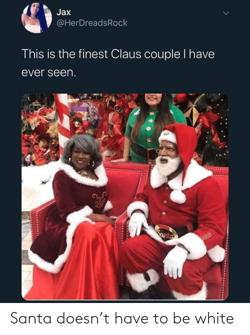 Finest: Jax  @HerDreadsRock  This is the finest Claus couple I have  ever seen.  Santa Santa doesn't have to be white