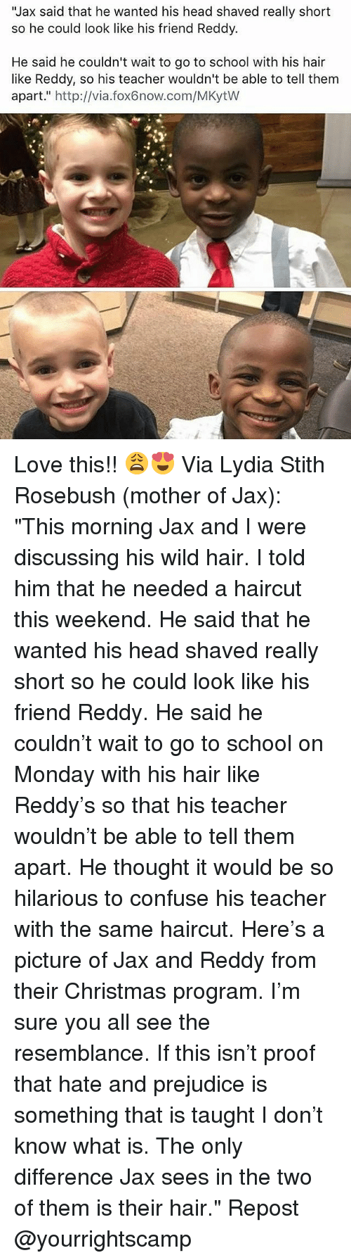 "Haircut, Memes, and Haircuts: ""Jax said that he wanted his head shaved really short  so he could look like his friend Reddy.  He said he couldn't wait to go to school with his hair  like Reddy, so his teacher wouldn't be able to tell them  apart,"" http://via.fox6now.com/MKytW Love this!! 😩😍 Via Lydia Stith Rosebush (mother of Jax): ""This morning Jax and I were discussing his wild hair. I told him that he needed a haircut this weekend. He said that he wanted his head shaved really short so he could look like his friend Reddy. He said he couldn't wait to go to school on Monday with his hair like Reddy's so that his teacher wouldn't be able to tell them apart. He thought it would be so hilarious to confuse his teacher with the same haircut. Here's a picture of Jax and Reddy from their Christmas program. I'm sure you all see the resemblance. If this isn't proof that hate and prejudice is something that is taught I don't know what is. The only difference Jax sees in the two of them is their hair."" Repost @yourrightscamp"