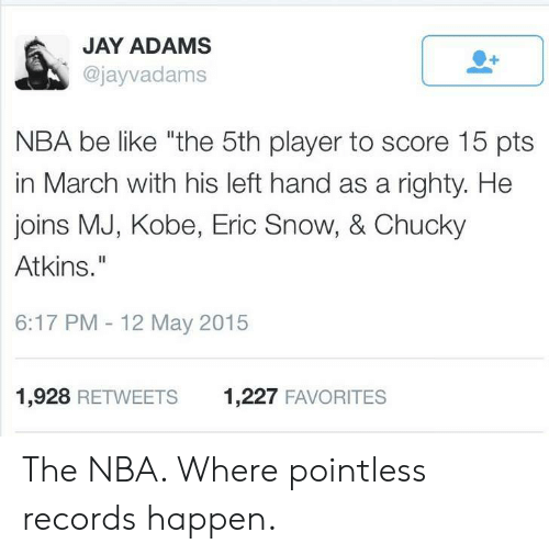"""Chucky: JAY ADAMS  @jayvadams  NBA be like """"the 5th player to score 15 pts  in March with his left hand as a righty. He  joins MJ, Kobe, Eric Snow, & Chucky  Atkins.""""  6:17 PM - 12 May 2015  1,928 RETWEETS  1,227 FAVORITES The NBA. Where pointless records happen."""