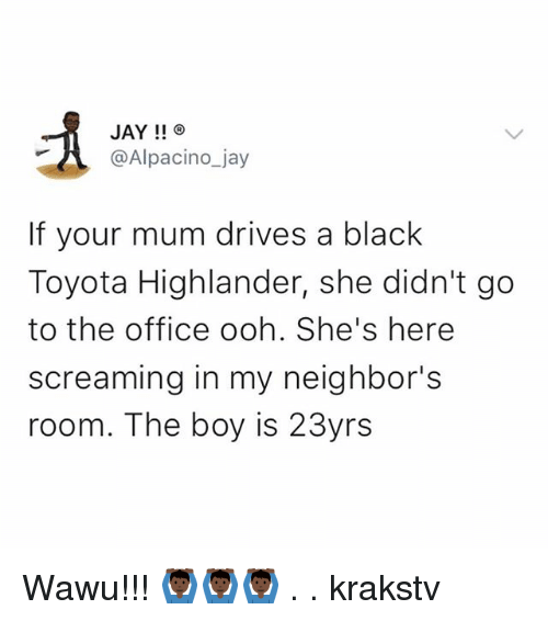 Jay, Memes, and The Office: JAY!!  @Alpacino_jay  If your mum drives a black  Toyota Highlander, she didn't go  to the office ooh. She's here  screaming in my neighbor's  room. The boy is 23yrs Wawu!!! 🙆🏿♂️🙆🏿♂️🙆🏿♂️ . . krakstv