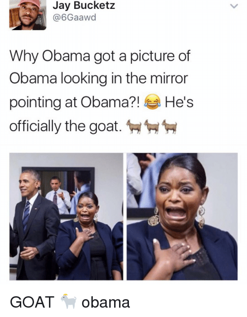 the mirror: Jay Bucketz  A (a 6Gaawd  Why Obama got a picture of  Obama looking in the mirror  pointing at Obama?!  He's  officially the goat. GOAT 🐐 obama