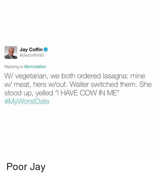 """Funny, Jay, and Lasagna: Jay Coffin  @JayCoffinGC  Replying to @jimmyfallon  W/ vegetarian, we both ordered lasagna: mine  w/ meat, hers w/out. Waiter switched them. She  stood up, yelled """"l HAVE COW IN ME""""  Poor Jay"""