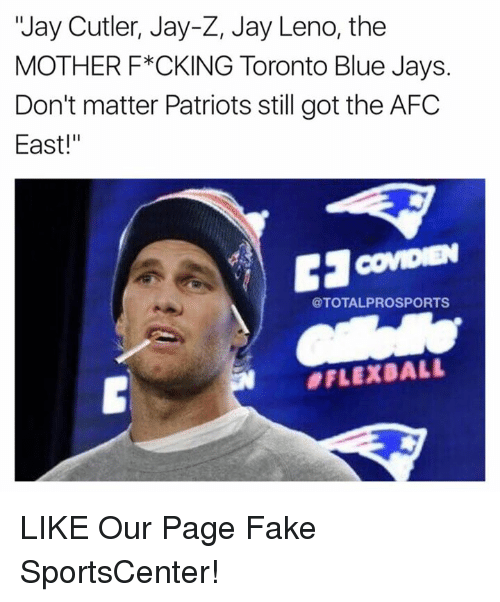 """Blue Jays: """"Jay Cutler, Jay-Z, Jay Leno, the  MOTHER F*CKING Toronto Blue Jays.  Don't matter Patriots still got the AFC  East!""""  @TOTALPROSPORTS  LIKE Our Page Fake SportsCenter!"""