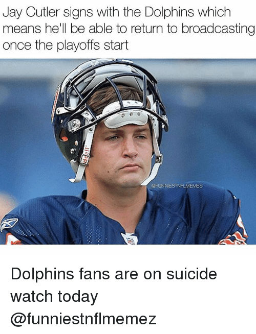 Suicide Watch: Jay Cutler signs with the Dolphins which  means he'll be able to return to broadcasting  once the playoffs start  OFUNNESTNFLMEMES Dolphins fans are on suicide watch today @funniestnflmemez
