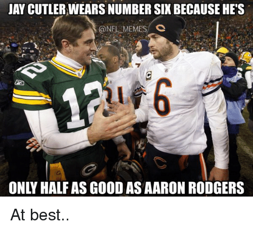 Jay Cutler: JAY CUTLER,WEARS NUMBER SIX BECAUSE HE'S  @NEL MEMES C  廊  ONLY HALF AS GOOD AS AARON RODGERS At best..