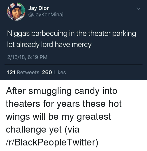 Have Mercy: Jay Dior  @JayKenMinaj  Niggas barbecuing in the theater parking  lot already lord have mercy  2/15/18, 6:19 PM  121 Retweets 260 Likes <p>After smuggling candy into theaters for years these hot wings will be my greatest challenge yet (via /r/BlackPeopleTwitter)</p>