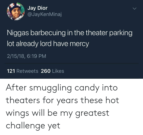 Have Mercy: Jay Dior  @JayKenMinaj  Niggas barbecuing in the theater parking  lot already lord have mercy  2/15/18, 6:19 PM  121 Retweets 260 Likes After smuggling candy into theaters for years these hot wings will be my greatest challenge yet