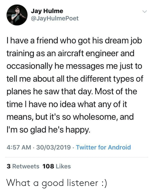 listener: Jay Hulme  @JayHulmePoet  I have a friend who got his dream job  training as an aircraft engineer and  occasionally he messages me just to  tell me about all the different types of  planes he saw that day. Most of the  time I have no idea what any of it  means, but it's so wholesome, and  I'm so glad he's happy  4:57 AM 30/03/2019 Twitter for Android  3 Retweets 108 Likes What a good listener :)