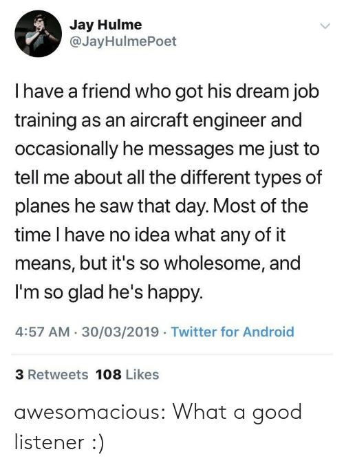 listener: Jay Hulme  @JayHulmePoet  I have a friend who got his dream job  training as an aircraft engineer and  occasionally he messages me just to  tell me about all the different types of  planes he saw that day. Most of the  time I have no idea what any of it  means, but it's so wholesome, and  I'm so glad he's happy  4:57 AM 30/03/2019 Twitter for Android  3 Retweets 108 Likes awesomacious:  What a good listener :)