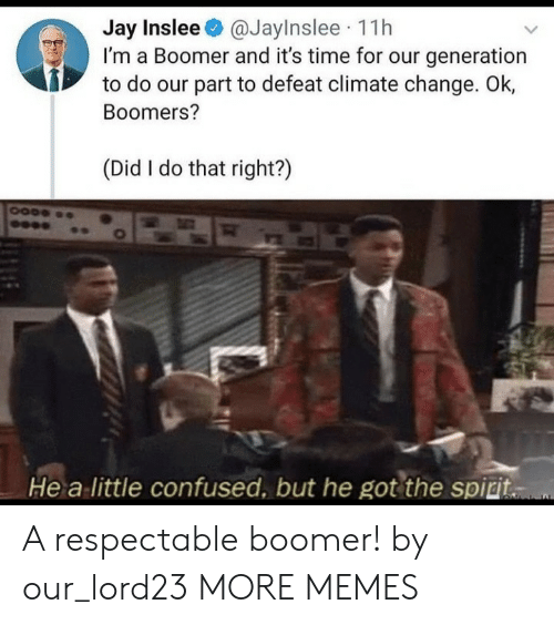 Jay: Jay Inslee@JayInslee 11h  I'm a Boomer and it's time for our generation  to do our part to defeat climate change. Ok,  Boomers?  (Did I do that right?)  He a little confused, but he got the spiri. A respectable boomer! by our_lord23 MORE MEMES