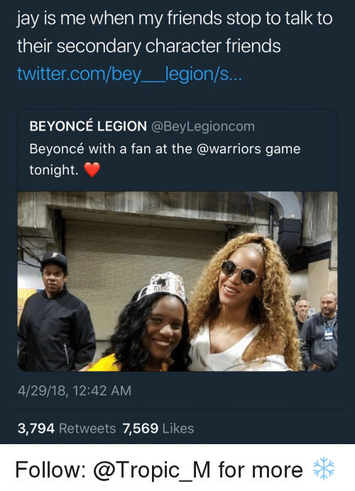 Warriors Game: jay is me when my friends stop to talk to  their secondary character friends  twitter.com/bey legion/s...  BEYONCÉ LEGION @BeyLegioncom  Beyoncé with a fan at the @warriors game  tonight.  4/29/18, 12:42 AM  3,794 Retweets 7,569 Likes Follow: @Tropic_M for more ❄️