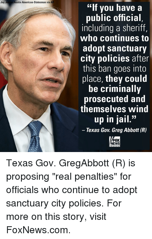 "goe: Jay Jaimer Austin American-Statesman via AP  ""If you have a  public official  including a sheriff,  who continues to  adopt sanctuary  city policies after  this ban goes into  place, they could  be criminally  prosecuted and  themselves Wind  33  up in jail  Texas Gov Greg Abbott (R)  FOX  NEWS Texas Gov. GregAbbott (R) is proposing ""real penalties"" for officials who continue to adopt sanctuary city policies. For more on this story, visit FoxNews.com."