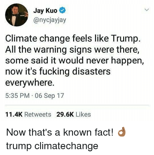 Climatechange: Jay Kuo  @nycjayjay  Climate change feels like Trump.  All the warning signs were there,  some said it would never happen,  now it's fucking disasters  everywhere  5:35 PM 06 Sep 17  11.4K Retweets 29.6K Likes Now that's a known fact! 👌🏾 trump climatechange