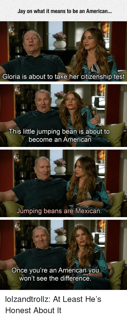 citizenship: Jay on what it means to be an American...  Gloria is about to take her citizenship test  This little jumping bean is about to  become an American  Jumping beans are Mexican  you're an American you  won't see the difference.  Once lolzandtrollz:  At Least He's Honest About It