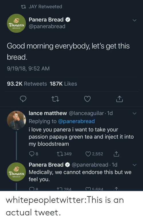 endorse: JAY Retweeted  Panera Bread C  aera@panerabread  BREAD  Good morning everybody, let's get this  bread  9/19/18, 9:52 AM  93.2K Retweets 187K Likes  lance matthew @lanceaguilar. 1d  Replying to @panerabread  i love you panera i want to take your  passion papaya green tea and inject it into  my bloodstream  8  Panera Bread  Medically, we cannot endorse this but we  feel you.  @panerabread 1d  Tonera  BREAD  2  28 whitepeopletwitter:This is an actual tweet.