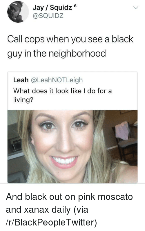 What Does It Look Like I Do For A Living: Jay Squidz 6  @SQUIDZ  Call cops when you see a black  guy in the neighborhood  Leah @LeahNOTLeigh  What does it look like I do for a  living? <p>And black out on pink moscato and xanax daily (via /r/BlackPeopleTwitter)</p>