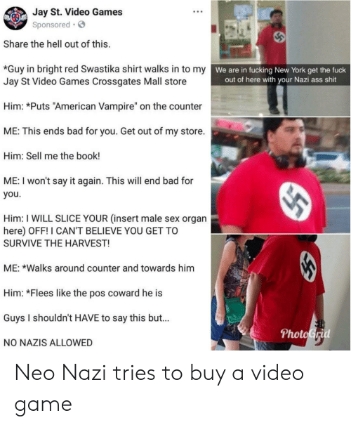 "Neo Nazi: Jay St. Video Games  Sponsored  Share the hell out of this.  w  *Guy in bright red Swastika shirt walks in to my  Jay St Video Games Crossgates Mall store  We are in fucking New York get the fuck  out of here with your Nazi ass shit  Him: *Puts ""American Vampire"" on the counter  ME: This ends bad for you. Get out of my store.  Him: Sell me the book!  ME: I won't say it again. This will end bad for  you.  Him: I WILL SLICE YOUR (insert male sex organ  here) OFF! I CAN'T BELIEVE YOU GET TO  SURVIVE THE HARVEST!  ME: *Walks around counter and towards him  Him: *Flees like the pos coward he is  Guys I shouldn't HAVE to say this but...  NO NAZIS ALLOWED  PhotoGrid Neo Nazi tries to buy a video game"