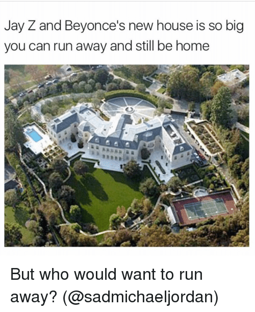 Jay Z, Girl Memes, and Big: Jay Z and Beyonce's new house is so big  you can run away and still be home But who would want to run away? (@sadmichaeljordan)