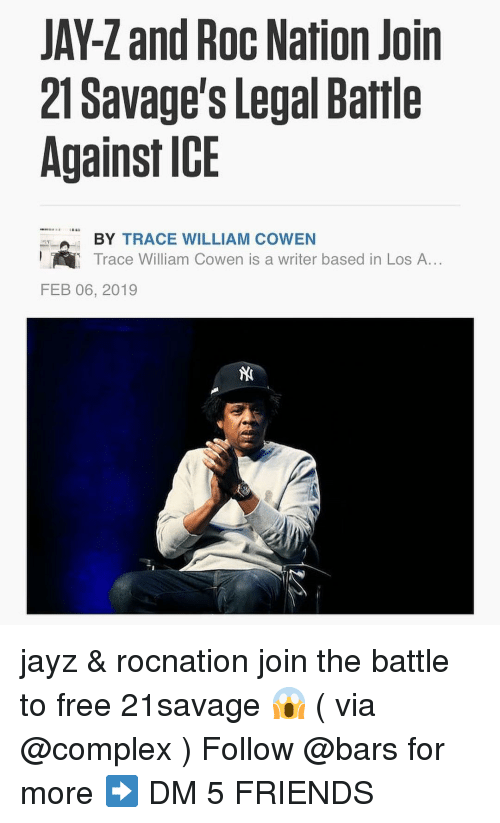 Jay Z: JAY-Z and Roc Nation Join  21 Savage's Legal Battle  Against ICE  BY TRACE WILLIAM COWEN  Trace William Cowen is a writer based in Los A...  FEB 06, 2019 jayz & rocnation join the battle to free 21savage 😱 ( via @complex ) Follow @bars for more ➡️ DM 5 FRIENDS
