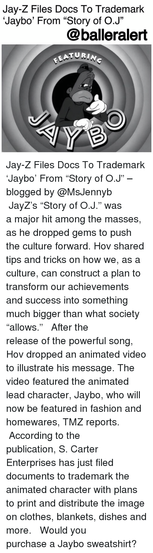 """Clothes, Fashion, and Jay: Jay-Z Files Docs To Trademark  'Jaybo' From """"Story of O.J""""  @balleralert  ATURIN Jay-Z Files Docs To Trademark 'Jaybo' From """"Story of O.J"""" – blogged by @MsJennyb ⠀⠀⠀⠀⠀⠀⠀ ⠀⠀⠀⠀⠀⠀⠀ JayZ's """"Story of O.J."""" was a major hit among the masses, as he dropped gems to push the culture forward. Hov shared tips and tricks on how we, as a culture, can construct a plan to transform our achievements and success into something much bigger than what society """"allows."""" ⠀⠀⠀⠀⠀⠀⠀ ⠀⠀⠀⠀⠀⠀⠀ After the release of the powerful song, Hov dropped an animated video to illustrate his message. The video featured the animated lead character, Jaybo, who will now be featured in fashion and homewares, TMZ reports. ⠀⠀⠀⠀⠀⠀⠀ ⠀⠀⠀⠀⠀⠀⠀ According to the publication, S. Carter Enterprises has just filed documents to trademark the animated character with plans to print and distribute the image on clothes, blankets, dishes and more. ⠀⠀⠀⠀⠀⠀⠀ ⠀⠀⠀⠀⠀⠀⠀ Would you purchase a Jaybo sweatshirt?"""
