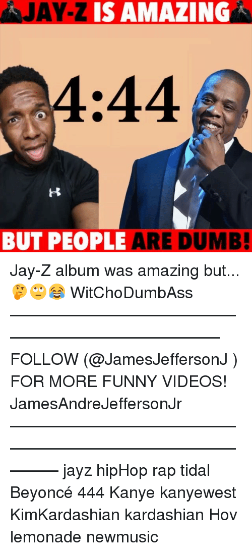 Beyonce, Dumb, and Funny: JAY-Z IS AMAZINGA  4  :44  BUT PEOPLE ARE DUMB Jay-Z album was amazing but...🤔🙄😂 WitChoDumbAss ——————————————————————————— FOLLOW (@JamesJeffersonJ ) FOR MORE FUNNY VIDEOS! JamesAndreJeffersonJr ——————————————————————————————— jayz hipHop rap tidal Beyoncé 444 Kanye kanyewest KimKardashian kardashian Hov lemonade newmusic