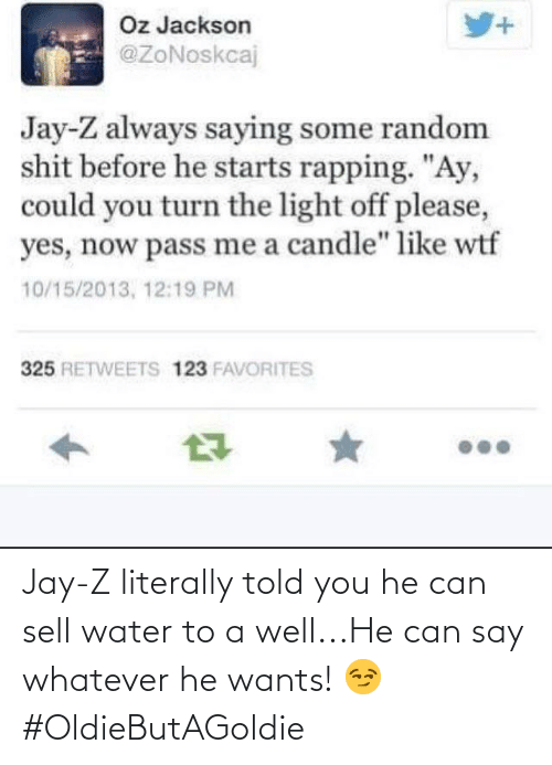 Told You: Jay-Z literally told you he can sell water to a well...He can say whatever he wants! 😏#OldieButAGoldie