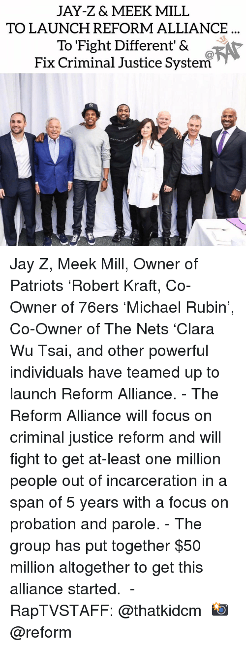 Jay Z: JAY-Z& MEEK MILL  TO LAUNCH REFORM ALLIANCE  To Fight Different' &  Fix Criminal Justice System Jay Z, Meek Mill, Owner of Patriots 'Robert Kraft, Co-Owner of 76ers 'Michael Rubin', Co-Owner of The Nets 'Clara Wu Tsai, and other powerful individuals have teamed up to launch Reform Alliance.⁣ -⁣ The Reform Alliance will focus on criminal justice reform and will fight to get at-least one million people out of incarceration in a span of 5 years with a focus on probation and parole.⁣ -⁣ The group has put together $50 million altogether to get this alliance started. ⁣ -⁣ RapTVSTAFF: @thatkidcm⁣ 📸 @reform⁣