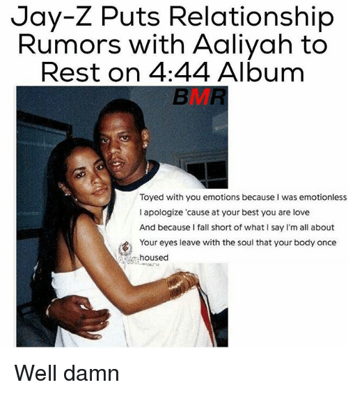 Fall, Jay, and Jay Z: Jay-Z Puts Relationship  Rumors with Aaliyah to  Rest on 4:44 Album  Toyed with you emotions because was emotionless  I apologize cause at your best you are love  And because I fall short of what I say I'm all about  Your eyes leave with the soul that your body once  housed Well damn