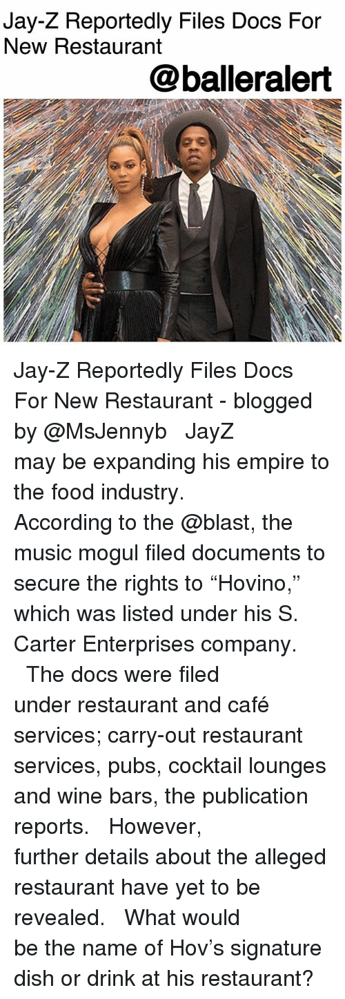 "Empire, Food, and Jay: Jay-Z Reportedly Files Docs For  New Restaurant  @balleralert Jay-Z Reportedly Files Docs For New Restaurant - blogged by @MsJennyb ⠀⠀⠀⠀⠀⠀⠀ ⠀⠀⠀⠀⠀⠀⠀ JayZ may be expanding his empire to the food industry. ⠀⠀⠀⠀⠀⠀⠀ ⠀⠀⠀⠀⠀⠀⠀ According to the @blast, the music mogul filed documents to secure the rights to ""Hovino,"" which was listed under his S. Carter Enterprises company. ⠀⠀⠀⠀⠀⠀⠀ ⠀⠀⠀⠀⠀⠀⠀ The docs were filed under restaurant and café services; carry-out restaurant services, pubs, cocktail lounges and wine bars, the publication reports. ⠀⠀⠀⠀⠀⠀⠀ ⠀⠀⠀⠀⠀⠀⠀ However, further details about the alleged restaurant have yet to be revealed. ⠀⠀⠀⠀⠀⠀⠀ ⠀⠀⠀⠀⠀⠀⠀ What would be the name of Hov's signature dish or drink at his restaurant?"