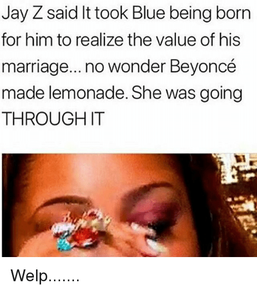 Beyonce, Jay, and Jay Z: Jay Z said It took Blue being born  for him to realize the value of his  marriage... no wonder Beyoncé  made lemonade. She was going  THROUGH IT Welp.......