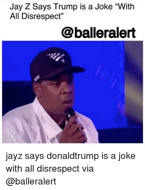 "Jay, Jay Z, and Memes: Jay Z Says Trump is a Joke ""With  All Disrespect""  @balleralert jayz says donaldtrump is a joke with all disrespect via @balleralert"