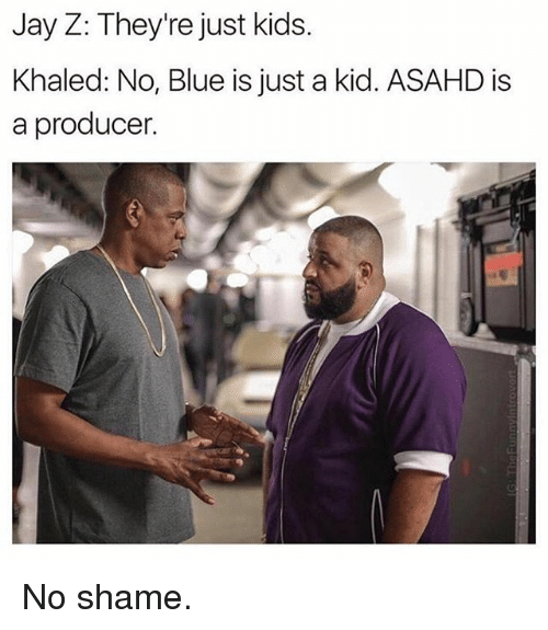 Jays: Jay Z: They're just kids.  Khaled: No, Blue is just a kid. ASAHD is  a producer. No shame.