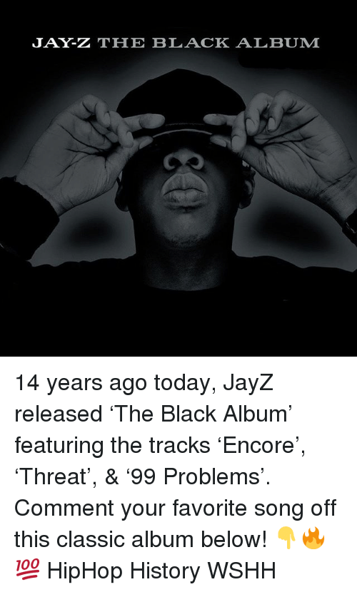 Jay, Jay Z, and Memes: JAY-Z THHE BLACK ALBUM 14 years ago today, JayZ released 'The Black Album' featuring the tracks 'Encore', 'Threat', & '99 Problems'. Comment your favorite song off this classic album below! 👇🔥💯 HipHop History WSHH