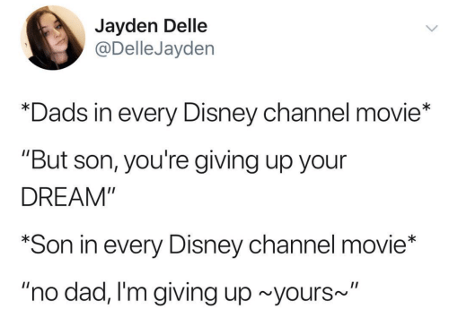 """Im Giving Up: Jayden Delle  @DelleJayden  *Dads in every Disney channel movie*  """"But son, you're giving up your  DREAM""""  *Son in every Disney channel movie*  """"no dad, I'm giving up~yours"""""""