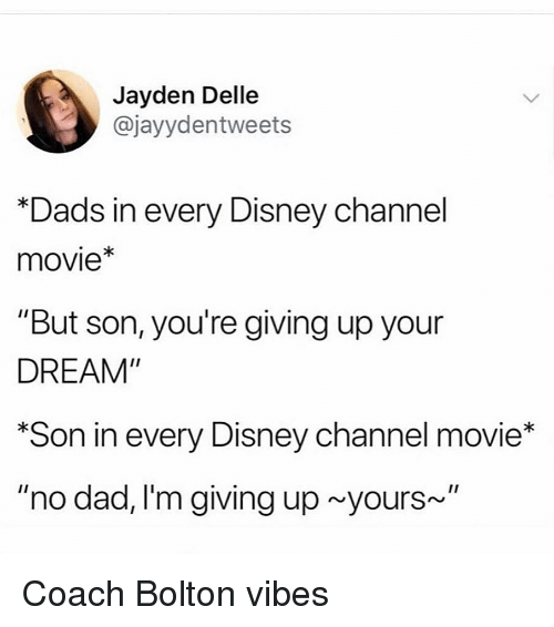"Disney Channel: Jayden Delle  @jayydentweets  Dads in every Disney channel  movie*  ""But son, you're giving up your  DREAM""  Son in every Disney channel movie*  ""no dad, I'm giving up yours~"" Coach Bolton vibes"
