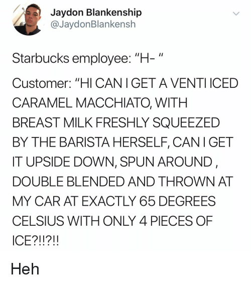 """Memes, Starbucks, and Barista: Jaydon Blankenship  @JaydonBlankensh  Starbucks employee: """"H-""""  Customer: """"HI CANIGET A VENTI ICED  CARAMEL MACCHIATO, WITH  BREAST MILK FRESHLY SQUEEZED  BY THE BARISTA HERSELF, CANI GET  IT UPSIDE DOWN, SPUN AROUND,  DOUBLE BLENDED AND THROWN AT  MY CAR AT EXACTLY 65 DEGREES  CELSIUS WITH ONLY 4 PIECES OF  ICE?!!?!! Heh"""