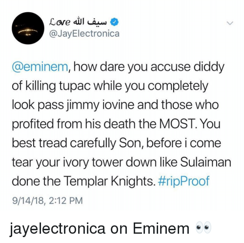 Diddy: @JayElectronica  @eminem, how dare you accuse diddy  of killing tupac while you completely  look pass jimmy iovine and those who  profited from his death the MOST. You  best tread carefully Son, before i come  tear your ivory tower down like Sulaiman  done the lempar Knights. #ripProof  9/14/18, 2:12 PM jayelectronica on Eminem 👀