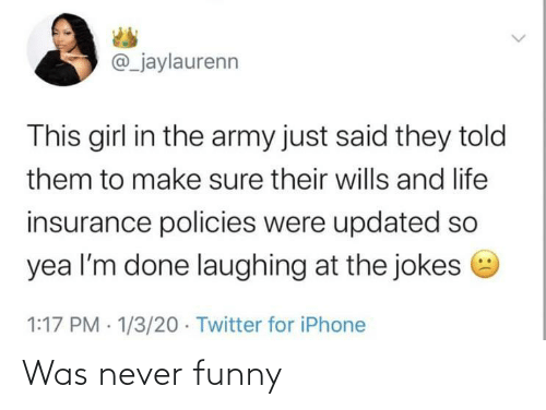 insurance: @_jaylaurenn  This girl in the army just said they told  them to make sure their wills and life  insurance policies were updated so  yea l'm done laughing at the jokes e  1:17 PM · 1/3/20 · Twitter for iPhone Was never funny
