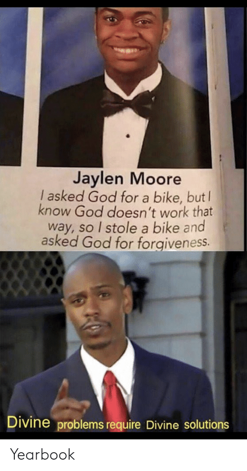 Forgiveness: Jaylen Moore  I asked God for a bike, but  know God doesn't work that  way, so I stole a bike and  asked God for forgiveness.  Divine problems require Divine solutions Yearbook