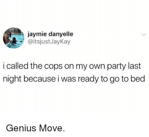 Dank, Party, and Genius: jaymie danyelle  @itsjustJayKay  i called the cops on my own party last  night because i was ready to go to bed Genius Move.
