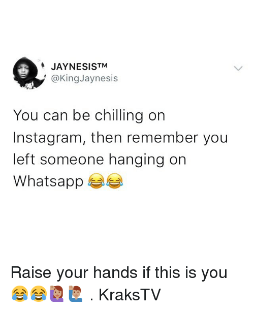 Instagram, Memes, and Whatsapp: JAYNESISTM  @KingJaynesis  You can be chilling on  Instagram, then remember you  left someone hanging on  Whatsapp Raise your hands if this is you 😂😂🙋🏽🙋🏽‍♂️ . KraksTV