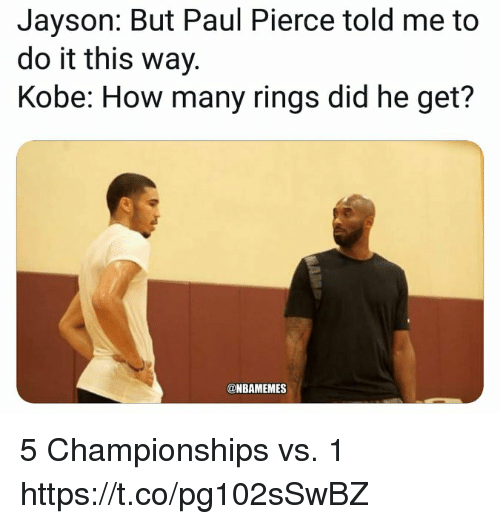 Paul Pierce: Jayson: But Paul Pierce told me to  do it this way.  Kobe: How many rings did he get?  @NBAMEMES 5 Championships vs. 1 https://t.co/pg102sSwBZ