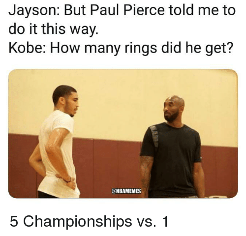 Paul Pierce: Jayson: But Paul Pierce told me to  do it this way.  Kobe: How many rings did he get?  @NBAMEMES 5 Championships vs. 1