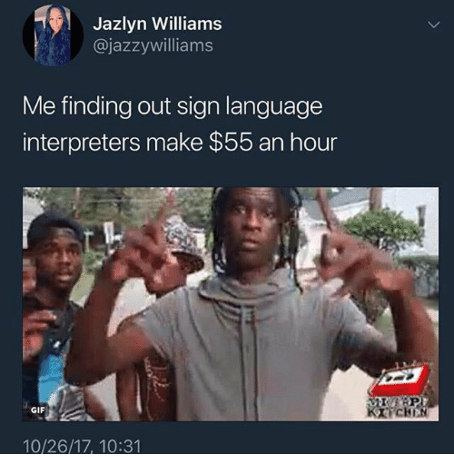 Gif, Sign Language, and Dank Memes: Jazlyn Williams  @jazzywilliams  Me finding out sign language  interpreters make $55 an hour  BAP  CHBN  GIF  10/26/17, 10:31
