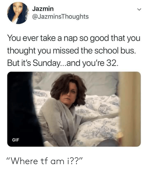 """school bus: Jazmin  @JazminsThoughts  You ever take a nap so good that you  thought you missed the school bus.  But it's Sunday...and you're 32.  GIF """"Where tf am i??"""""""